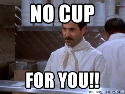 soup nazi - NO CUP FOR YOU!!