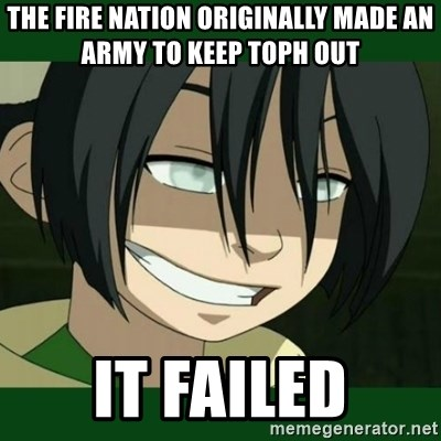the fire nation originally made an army to keep toph out it failed