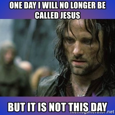 but it is not this day - One day I will no longer be called jesus but it is not this day