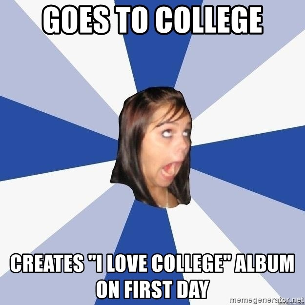 "Annoying Facebook Girl - goes to college creates ""i love college"" album on first day"
