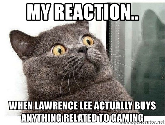 wtf-cat - my reaction.. when lawrence lee actually buys anything related to gaming