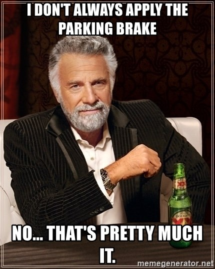 Most Interesting Man - I don't always apply the parking brake no... that's pretty much it.