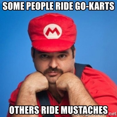 SUPERSEXYMARIO - Some People ride go-karts Others ride mustaches