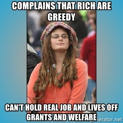 hippie girl - Complains that rich are greedy can't hold real job and lives off grants and welfare