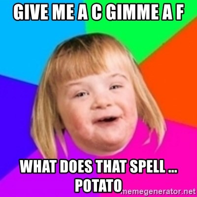 I can count to potato - Give me a c gimme a f  what does that spell ... potato