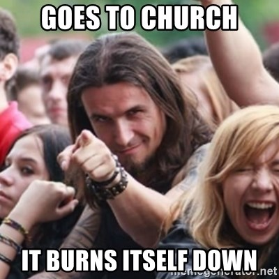 Ridiculously Photogenic Metalhead - goes to church it burns itself down