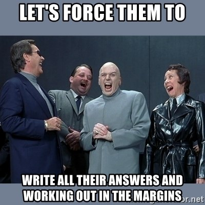 Dr. Evil and His Minions - Let's force them to write all their answers and working out in the margins