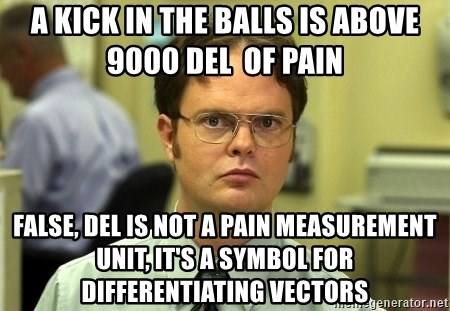 Dwight Schrute - A KICK IN THE BALLS IS ABOVE 9000 DEL  OF PAIN  FALSE, Del is not a pain measurement unit, it's a symbol for differentiating vectors
