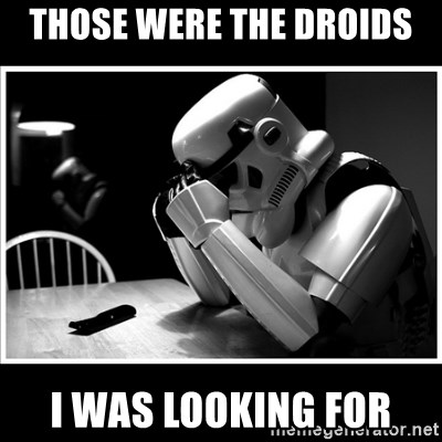 sad stormtrooper - those were the droids i was looking for
