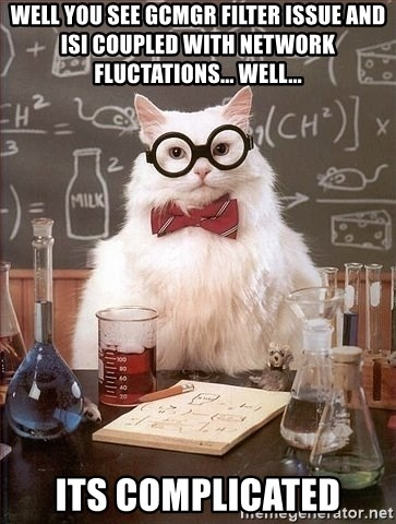 Chemist cat - Well you see gcmgr filter issue and isi coupled with network fluctations... well... Its complicated