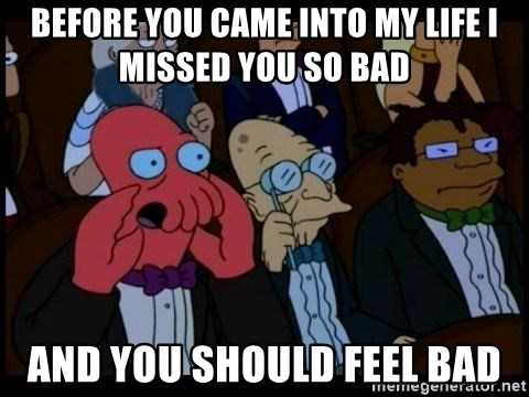 Zoidberg - Before you came into my life I missed you so bad and you should feel bad