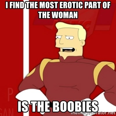 Zapp Brannigan - I find the most erotic part of the woman is the boobies