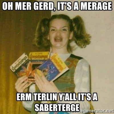 oh mer gerd - oh mer gerd, it's a merage erm terlin y'all it's a saberterge