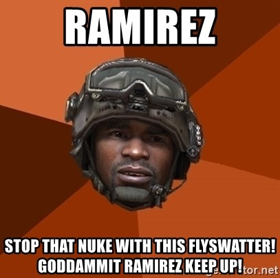 Ramirez do something - RAMIREZ STOP THAT NUKE WITH THIS FLYSWATTER! GODDAMMIT RAMIREZ KEEP UP!