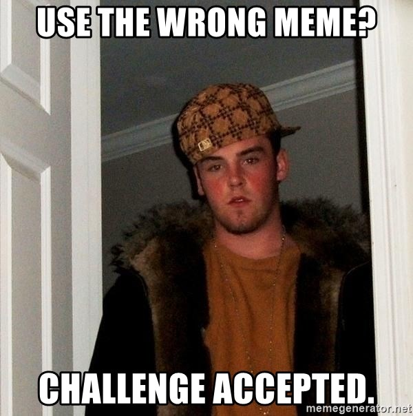 Scumbag Steve - Use the wrong meme? Challenge accepted.