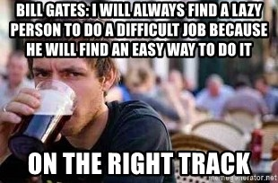 The Lazy College Senior - BILL GATES: I will always find a lazy person to do a difficult job because he will find an easy way to do it On the right track