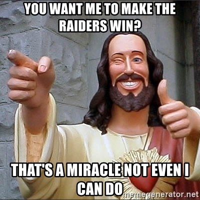 Jesus - You want me to make the raiders win? that's a miracle not even i can do