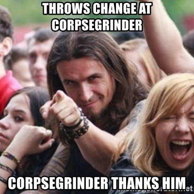 Ridiculously Photogenic Metalhead - throws change at corpsegrinder corpsegrinder thanks him