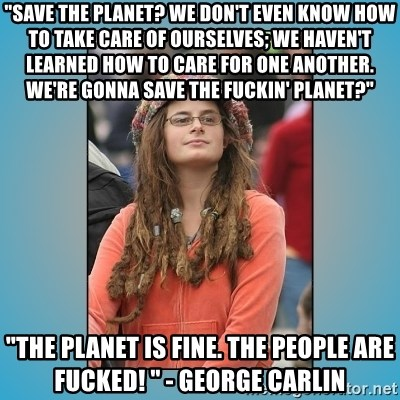"hippie girl - ""Save the planet? We don't even know how to take care of ourselves; we haven't learned how to care for one another. We're gonna save the fuckin' planet?"" ""The planet is fine. The people are fucked! "" - George Carlin"