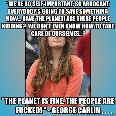"""hippie girl - """"We're so self-important. So arrogant. Everybody's going to save something now... Save the planet! Are these people kidding?  We don't even know how to take care of ourselves..."""" """"The planet is fine. The people are fucked! """" - George Carlin"""