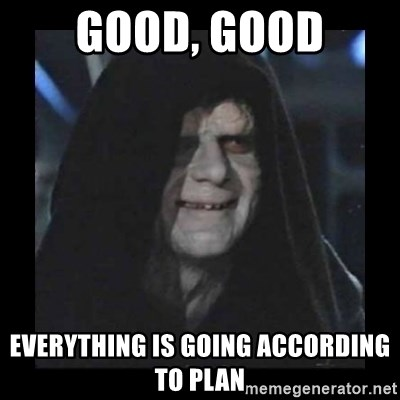 Emperor - good, good everything is going according to plan