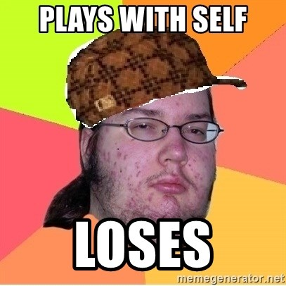 Scumbag nerd - Plays with self Loses