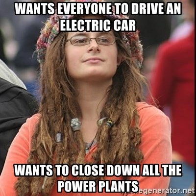College Liberal - wants everyone to drive an electric car wants to close down all the power plants