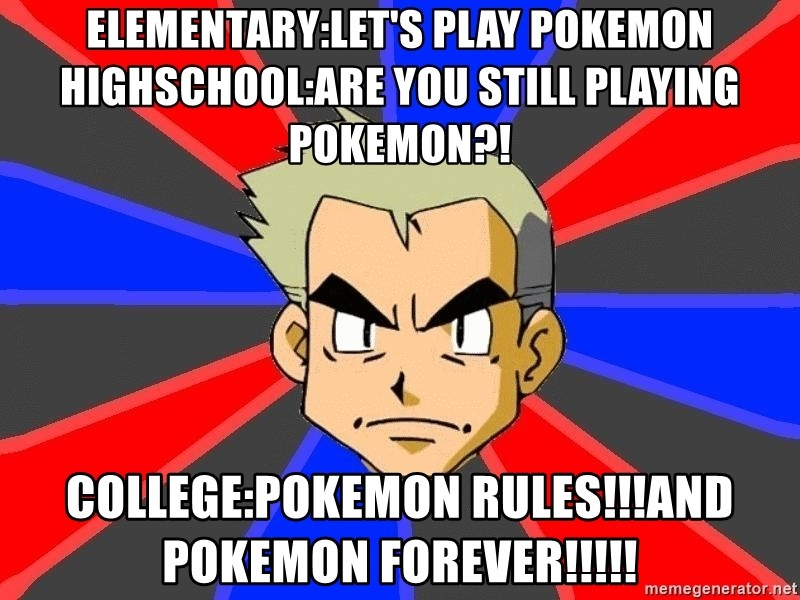 Professor Oak - elementary:let's play pokemon highschool:are you still playing pokemon?! college:pokemon rules!!!and pokemon forever!!!!!