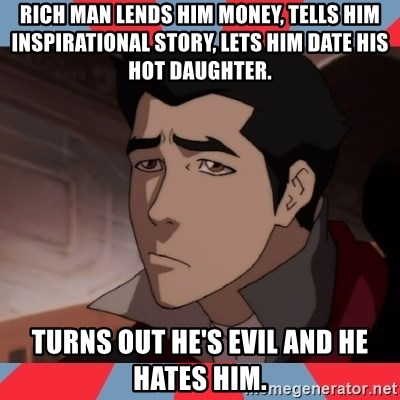 Sad Mako - rich man lends him money, tells him inspirational story, lets him date his hot daughter. turns out he's evil and he hates him.