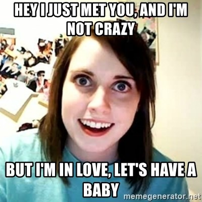 Overly Attached Girlfriend 2 - hey i just met you, and i'm not crazy but i'm in love, let's have a baby