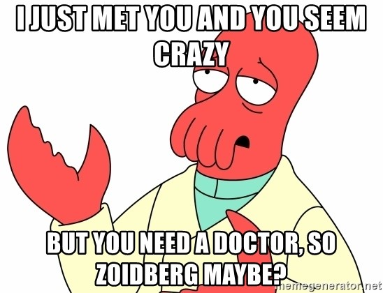 Why not zoidberg? - I just met you and you seem crazy But you need a Doctor, so Zoidberg maybe?