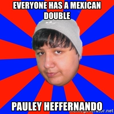 Depressed Ricardo - everyone has a mexican double Pauley heffernando