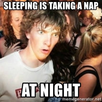 sudden realization guy - Sleeping is taking a nap at night