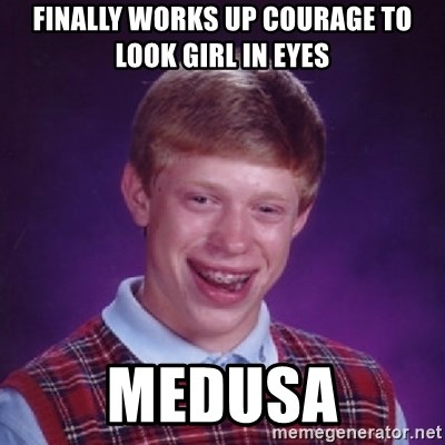 Bad Luck Brian - Finally works up courage to look girl in eyes medusa