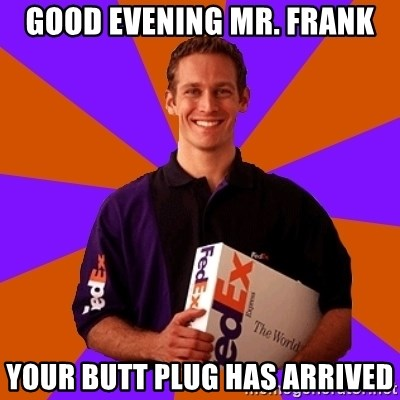 FedSex Shipping Guy - good evening mr. frank your butt plug has arrived