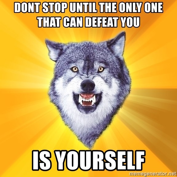 Courage Wolf - DONT STOP UNTIL THE ONLY ONE THAT CAN DEFEAT YOU IS YOURSELF