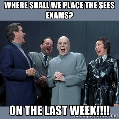 Dr. Evil and His Minions - where shall we place the SEES exams? on the last week!!!!