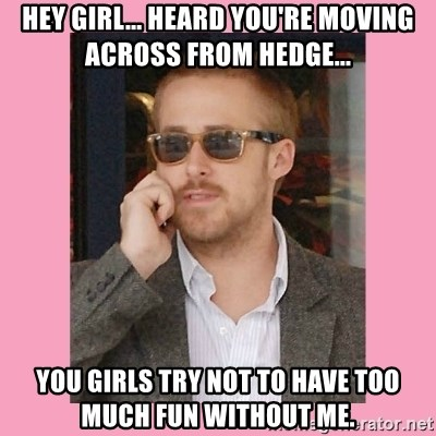 Hey Girl - Hey girl... heard you're moving across from hedge... you girls try not to have too much fun without me.