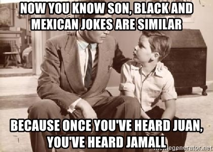 Racist Father - Now you know son, black and mexican jokes are similar because once you've heard juan, you've heard jamall