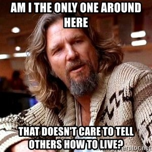 Big Lebowski - Am i the only one around here That doesn't care to tell others how to live?