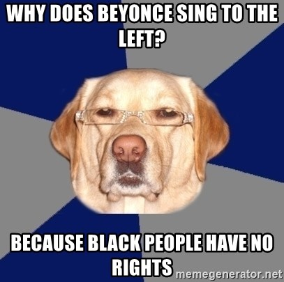 Racist Dawg - why does beyonce sing to the left? because black people have no rights
