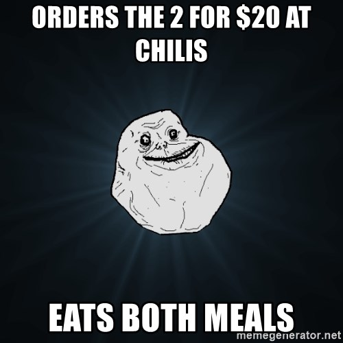 Forever Alone - Orders the 2 for $20 at chilis eats both meals