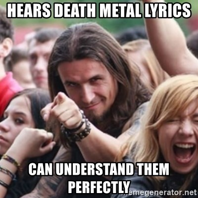 Ridiculously Photogenic Metalhead - hears death metal lyrics  can understand them perfectly