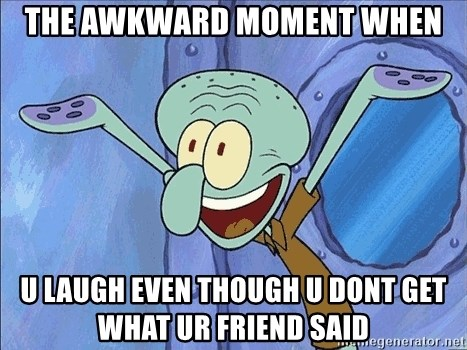 Guess What Squidward - the awkward moment when u LAUGH even though u dont get what ur friend said