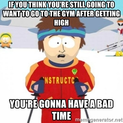 Bad time ski instructor 1 - If you think you're still going to want to go to the gym after getting high you're gonna have a bad time