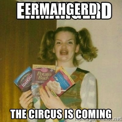 Ermahgerd - ERMAHGERD THE CIRCUS IS COMING