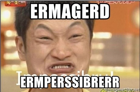 Impossibru Guy - ERMAGERD ERMPERSSIBRERR