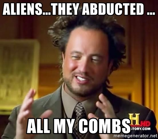 Ancient Aliens - aliens...THEY ABDUCTED ... all my combs