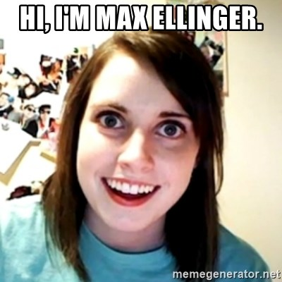obsessed girlfriend - Hi, I'm Max Ellinger.