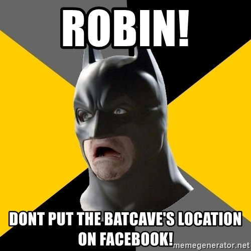 Bad Factman - robin! Dont put the batcave's location on facebook!